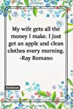 My wife gets all the money I make. I just get an apple and clean clothes every morning. -Ray Romano: Notebook with Unique Flower Touch|morning quotes|Journal & Notebook|Gift Lined notebook|flowers|120 Pages