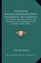 Asiatische Handlungscompagnien Friedrichs Des Grossen: Ein Beitrag Zur Geschichte Des Preussischen Seehandels Und Aktienwesens (1890)