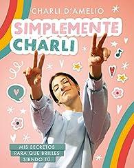 Simplemente Charli: Mis secretos para que brilles siendo tú par Charli d'Amelio