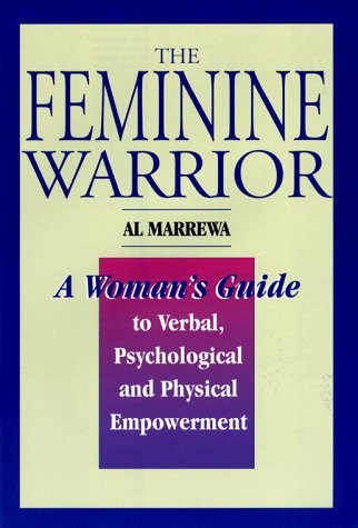 The Feminine Warrior: A Woman's Guide to Verbal, Psychological, and Physical Empowerment