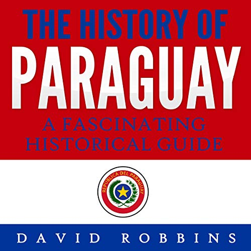 The History of Paraguay: A Fascinating Historical Guide