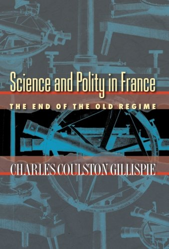 Science and Polity in France at the End of the Old Regime by Charles Coulston Gillispie