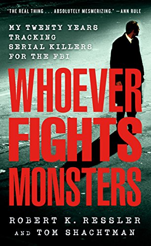 Ressler, R: Whoever Fights Monsters: My Twenty Years Tracking Serial Killers for the FBI (True Crime Classics)