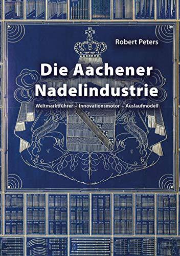 Die Aachener Nadelindustrie: Weltmarktführer – Innovationsmotor – Auslaufmodell (Aachener Studien zur Wirtschafts-, Sozial- und Technologiegeschichte)