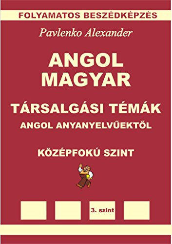 Angol-Magyar, Tarsalgasi Temak, angol anyanyelvuektol, Kozepsofoku Szint (English-Hungarian, Conversational Topics, Intermediate Level): English-Hungarian ... Fluency Practice Book 5) (English Edition)