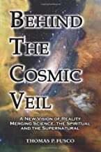 Behind The Cosmic Veil: A New Vision of Reality Merging Science, the Spiritual and the Supernatural