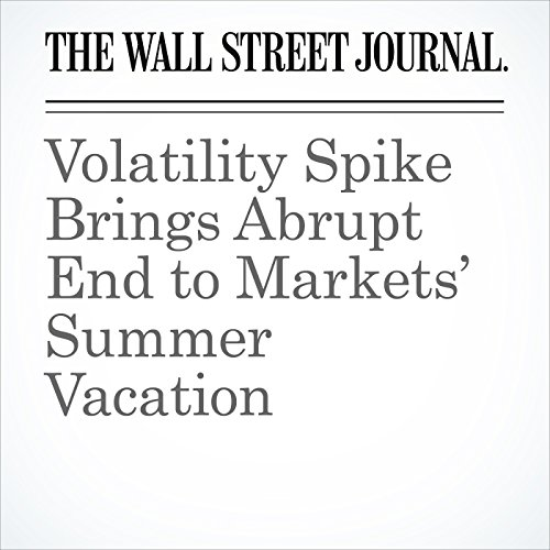 Volatility Spike Brings Abrupt End to Markets' Summer Vacation                   By:                                                                                                                                 Inyoung Hwang,                                                                                        Paul Vigna,                                                                                        Aaron Kuriloff                               Narrated by:                                                                                                                                 Alexander Quincy                      Length: 6 mins     Not rated yet     Overall 0.0