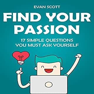 Find Your Passion: 17 Simple Questions You Must Ask Yourself                   By:                                                                                                                                 Evan Scott                               Narrated by:                                                                                                                                 Gary Underwood                      Length: 2 hrs and 28 mins     25 ratings     Overall 5.0
