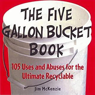 The Five Gallon Bucket Book: 105 Uses and Abuses for the Ultimate Recyclable