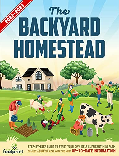The Backyard Homestead 2022-2023: Step-By-Step Guide to Start Your Own Self Sufficient Mini Farm on Just a Quarter Acre With the Most Up-To-Date Information by [Small Footprint Press]