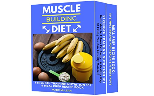 Muscle Building Diet: Two Manuscripts: Strength Training Nutrition 101 + Meal Prep Recipe Book (English Edition)