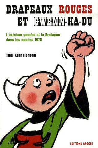 DRAPEAUX ROUGES ET GWENN-HA-DU. L'EXTREME GAUCHE ET LA BRETAGNE DANS LES ANNEES 1970 (Hors collection Apogée)