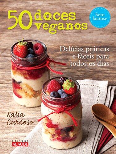 50 doces veganos: Delícias fáceis e práticas para todos os dias