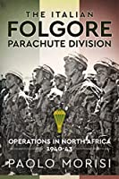 The Italian Folgore Parachute Division: Operations in North Africa 1940-43