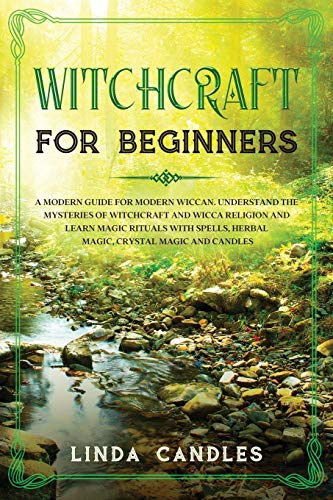 Witchcraft for Beginners: A modern guide for modern Wiccan. Understand the mysteries of Witchcraft and Wicca Religion and learn Magic Rituals with Spells, Herbal Magic, Crystal Magic and Candles.