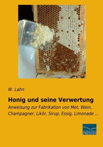 Honig und seine Verwertung: Anweisung zur Fabrikation von Met, Wein, Champagner, Likoer, Sirup, Essig, Limonade