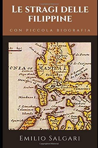 Le stragi delle Filippine: Romanzo d'avventura e d'amore di Emilio Salgari + Piccola biografia