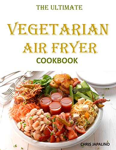 THE ULTIMATE VEGETARIAN AIR FRYER COOKBOOK: Delicious and Easy Meatless, Weight Loss Recipes to Fry, Bake & Roast For Beginners and Advanced Users on a Budget (English Edition)