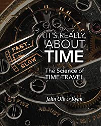 Image: It's Really About Time: The Science of Time Travel | Kindle Edition | Print length: 170 pages | by John Oliver Ryan (Author). Publisher: Tahilla Press (February 4, 2020)
