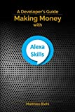 Making Money with Alexa Skills: A Developer's Guide (API-University Series)