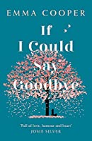 If I Could Say Goodbye: a heartbreaking and unforgettable story of love, loss and the power of family