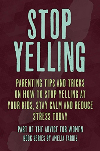 Stop Yelling: Parenting Tips and Tricks on How to Stop Yelling at Your Kids, Stay Calm and Reduce Stress Today (Advice For Women Book 5)