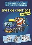 Livre de coloriage - Véhicules: Voiture, tracteur, pelleteuse, camion, pompiers et police à colorier pour les enfants