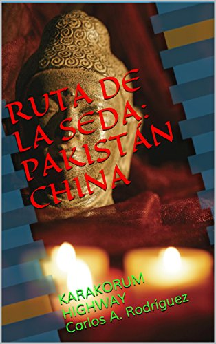 RUTA DE LA SEDA:PAKISTÁN CHINA: KARAKORUM HIGHWAY Carlos A. Rodríguez (Spanish Edition)
