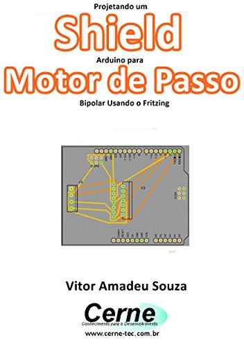 Projetando um Shield Arduino para  Motor de Passo Bipolar Usando o Fritzing (Portuguese Edition)