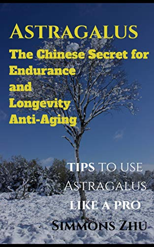 Astragalus: The Chinese Secret for Endurance and Longevity: Tips to use Astragalus like a Pro