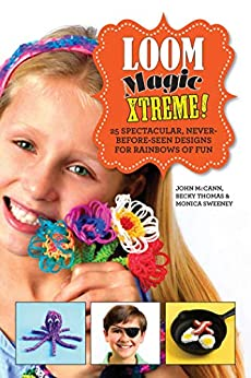 Loom Magic Xtreme!: 25 Spectacular, Never-Before-Seen Designs for Rainbows of Fun by [John McCann, Becky Thomas, Monica Sweeney]
