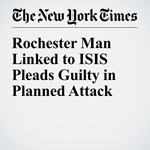 Rochester Man Linked to ISIS Pleads Guilty in Planned Attack cover art