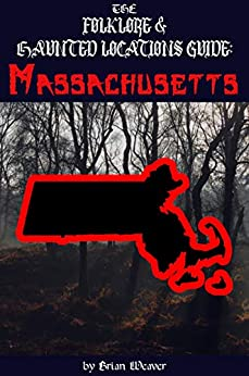 The Folklore & Haunted Locations Guide: Massachusetts (The Ultimate Folklore & Haunted Locations Guide: USA) by [Brian Weaver]