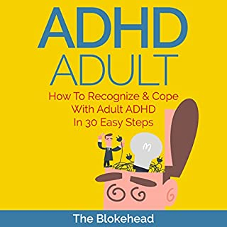 ADHD Adult : How to Recognize & Cope with Adult ADHD in 30 Easy Steps     The Blokehead Success Series              By:                                                                                                                                 The Blokehead                               Narrated by:                                                                                                                                 Chris Brinkley                      Length: 51 mins     1 rating     Overall 5.0