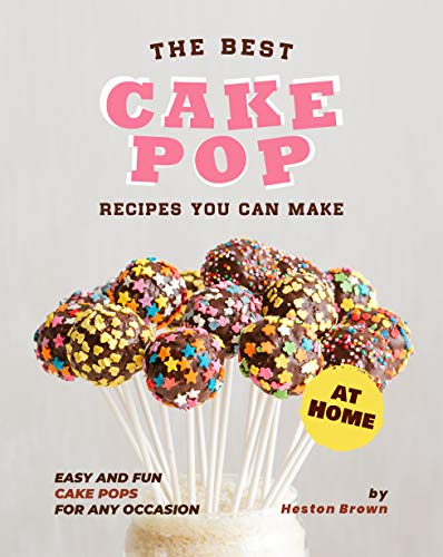 The Best Cake Pop Recipes You Can Make at Home: Easy and Fun Cake Pops for Any Occasion
