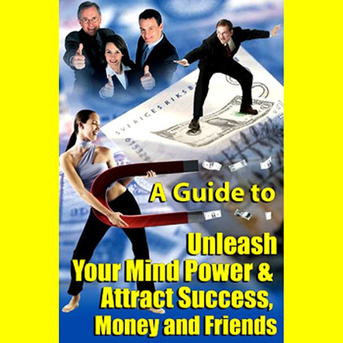 A Guide to Unleashing Your Mind Power and Attracting Success, Money, and Friends audiobook cover art