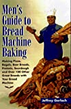 Men's Guide to Bread Machine Baking: Making Pizza, Bagels, Beer Bread,...