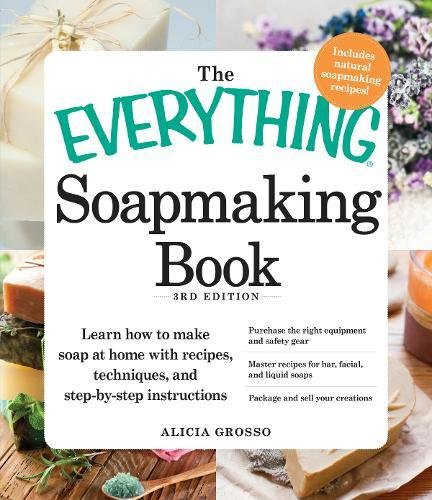 The Everything Soapmaking Book: Learn How to Make Soap at Home with Recipes, Techniques, and Step-by