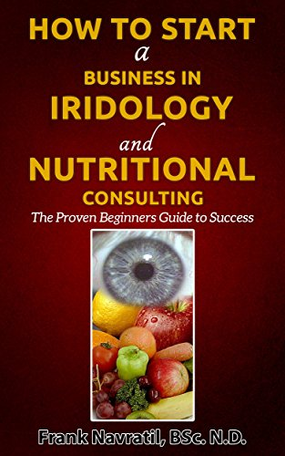 How to Start a Business in Iridology and Nutritional Consulting: The Proven Beginners Guide to Success by [Frank Navratil]