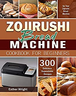 Zojirushi Bread Machine Cookbook for Beginners: 300 Delicious Dependable Recipes for Your Zojirushi Bread Machine by [Esther  Wright]