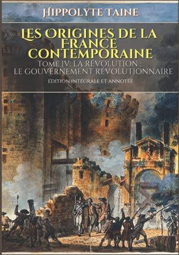 LES ORIGINES DE LA FRANCE CONTEMPORAINE Tome IV: LA RÉVOLUTION : LE GOUVERNEMENT RÉVOLUTIONNAIRE édition intégrale et annotée: Édition de la bibliothèque d'accueil