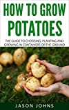 How To Grow Potatoes: The Guide To Choosing, Planting and Growing in...