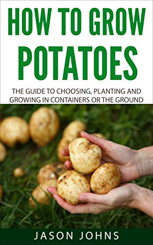 How To Grow Potatoes: The Guide To Choosing, Planting and Growing in Containers Or the Ground (Inspiring Gardening Ideas Book 25)