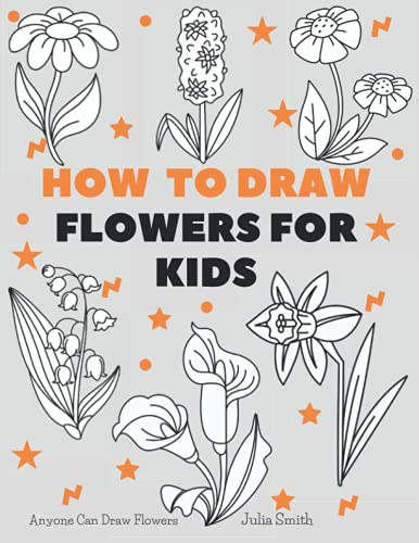 Anyone Can Draw Flowers: Easy Step-by-Step Drawing Tutorial for Kids, Teens, and Beginners How to Learn to Draw Flowers Book 1