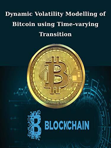 Dynamic Volatility Modelling of Bitcoin using Time-varying Transition: Bitcoin, Volatility, Time-varying transition probability, Markov-switching, GARCH model. (English Edition)