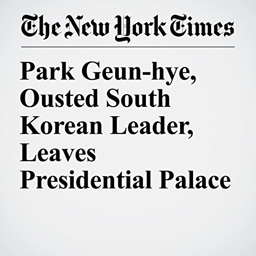 Park Geun-hye, Ousted South Korean Leader, Leaves Presidential Palace copertina