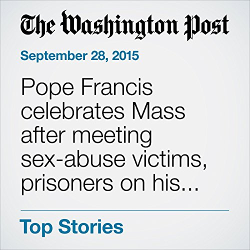 Pope Francis celebrates Mass after meeting sex-abuse victims, prisoners on his last day in U.S. audiobook cover art