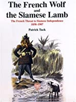 French Wolf and the Siamese Lamb: French Threat to Siamese Independence, 1858-1901 (Studies in Southeast Asian history)