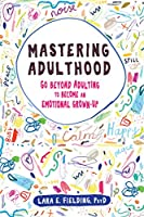 Mastering Adulthood: Go Beyond Adulting to Become an Emotional Grown-Up (New Harbinger)
