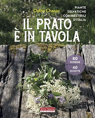 Il prato è in tavola. Le piante selvatiche commestibili d'Italia. Ediz. illustrata